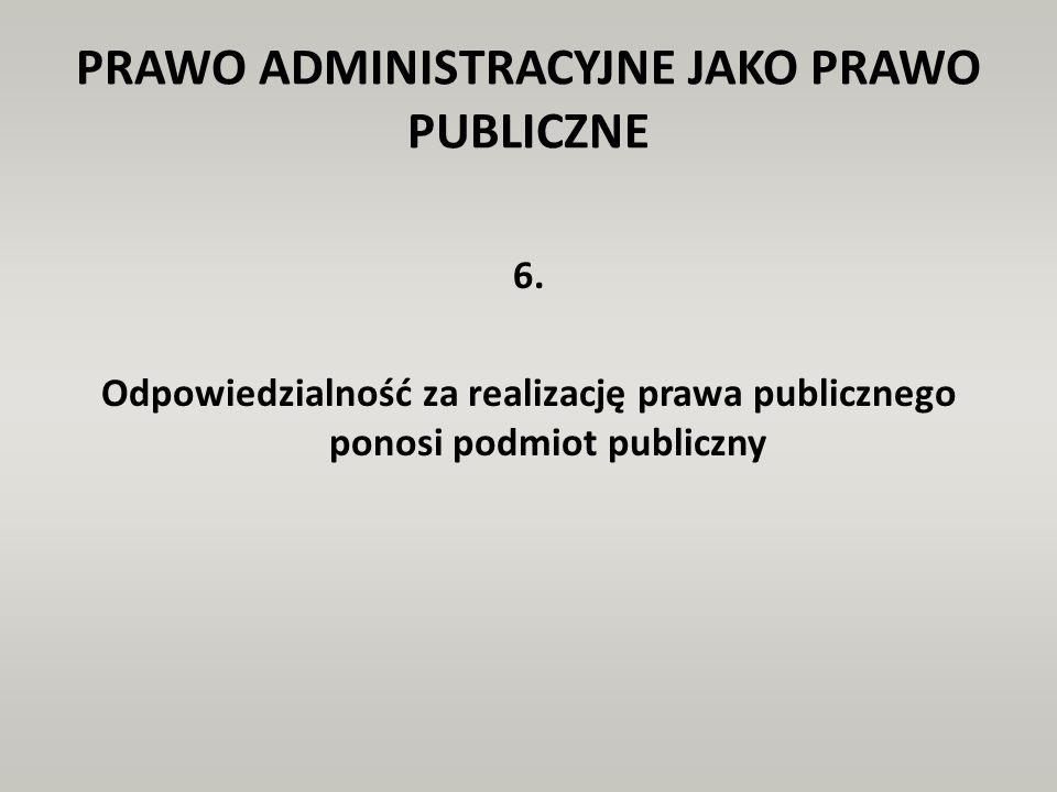 PRAWO ADMINISTRACYJNE JAKO PRAWO PUBLICZNE 6. Odpowiedzialność za realizację prawa publicznego ponosi podmiot publiczny
