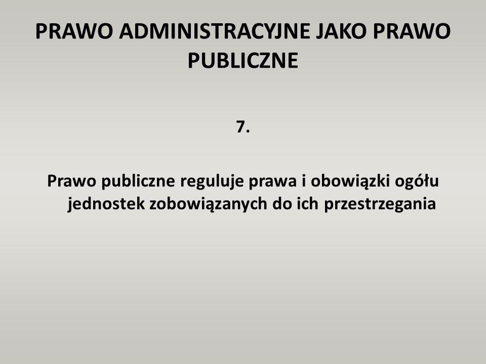PRAWO ADMINISTRACYJNE JAKO PRAWO PUBLICZNE 7. Prawo publiczne reguluje prawa i obowiązki ogółu jednostek zobowiązanych do ich przestrzegania