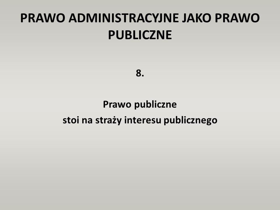 PRAWO ADMINISTRACYJNE JAKO PRAWO PUBLICZNE 8. Prawo publiczne stoi na straży interesu publicznego