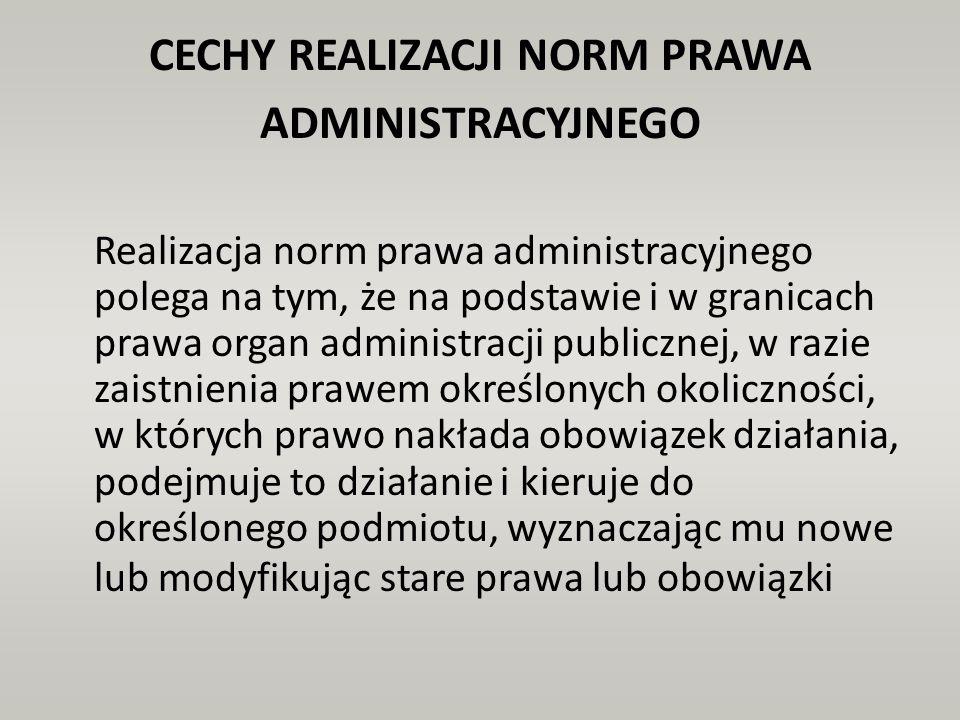CECHY REALIZACJI NORM PRAWA ADMINISTRACYJNEGO Realizacja norm prawa administracyjnego polega na tym, że na podstawie i w granicach prawa organ adminis