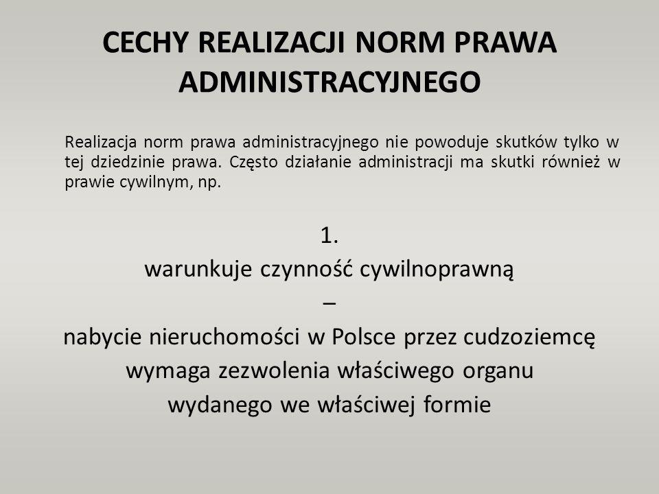CECHY REALIZACJI NORM PRAWA ADMINISTRACYJNEGO Realizacja norm prawa administracyjnego nie powoduje skutków tylko w tej dziedzinie prawa. Często działa