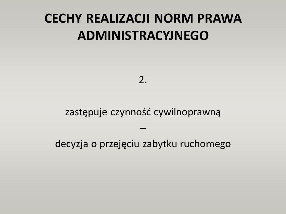 CECHY REALIZACJI NORM PRAWA ADMINISTRACYJNEGO 2. zastępuje czynność cywilnoprawną – decyzja o przejęciu zabytku ruchomego