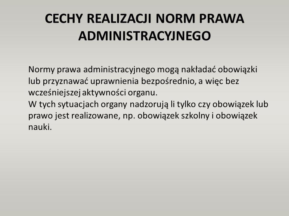 CECHY REALIZACJI NORM PRAWA ADMINISTRACYJNEGO Normy prawa administracyjnego mogą nakładać obowiązki lub przyznawać uprawnienia bezpośrednio, a więc be