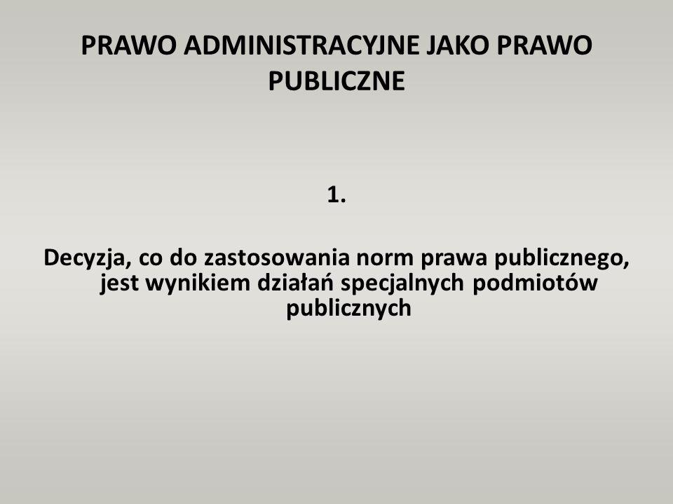 PRAWO ADMINISTRACYJNE JAKO PRAWO PUBLICZNE 1. Decyzja, co do zastosowania norm prawa publicznego, jest wynikiem działań specjalnych podmiotów publiczn