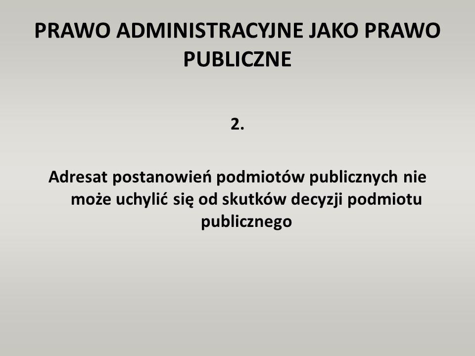 PRAWO ADMINISTRACYJNE JAKO PRAWO PUBLICZNE 2. Adresat postanowień podmiotów publicznych nie może uchylić się od skutków decyzji podmiotu publicznego
