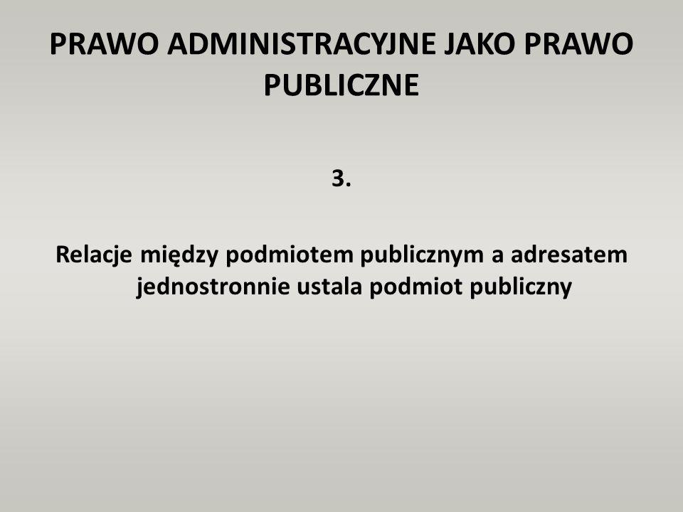 PRAWO ADMINISTRACYJNE JAKO PRAWO PUBLICZNE 3. Relacje między podmiotem publicznym a adresatem jednostronnie ustala podmiot publiczny
