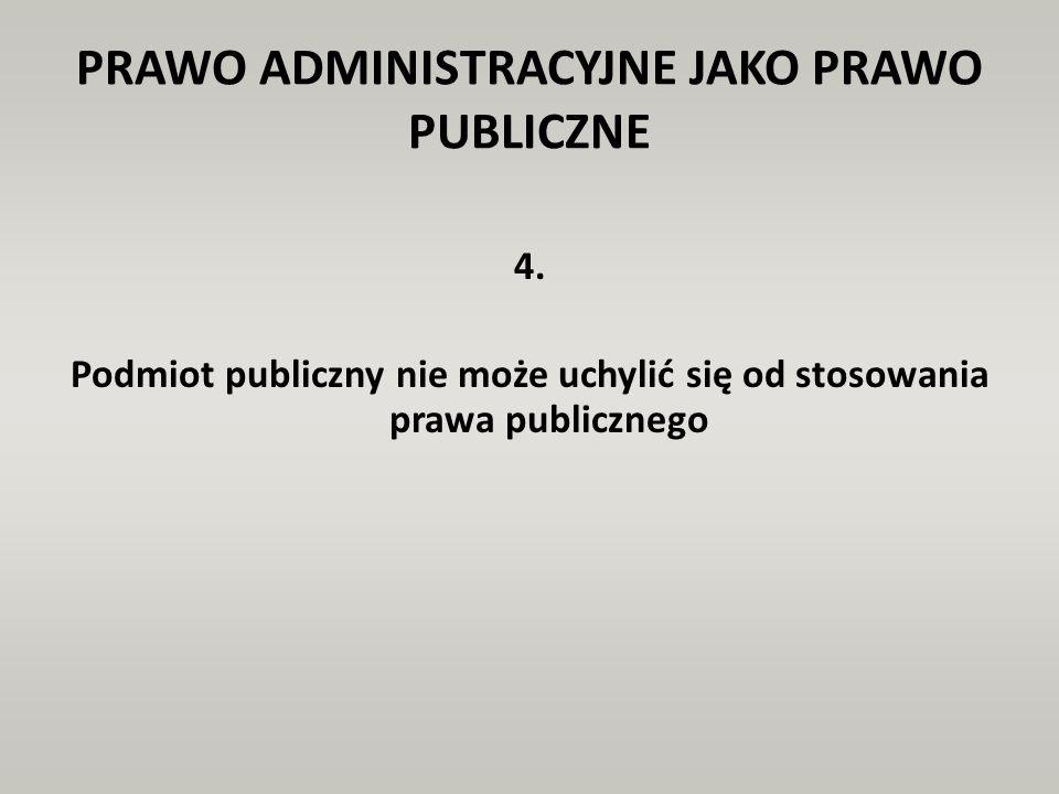 PRAWO ADMINISTRACYJNE JAKO PRAWO PUBLICZNE 4. Podmiot publiczny nie może uchylić się od stosowania prawa publicznego
