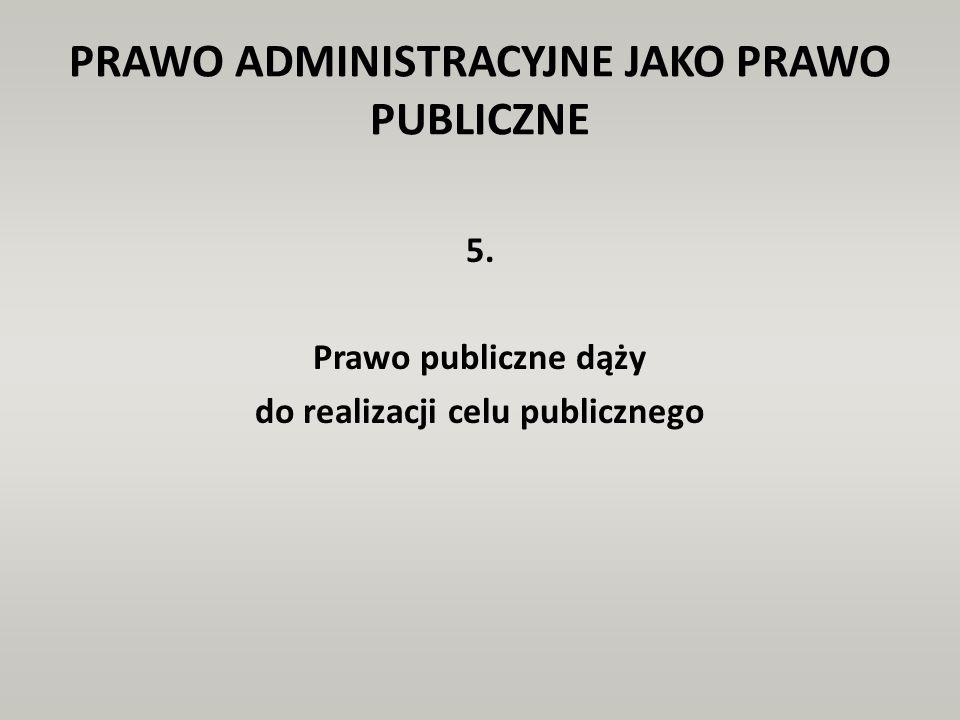 PRAWO ADMINISTRACYJNE JAKO PRAWO PUBLICZNE 5. Prawo publiczne dąży do realizacji celu publicznego