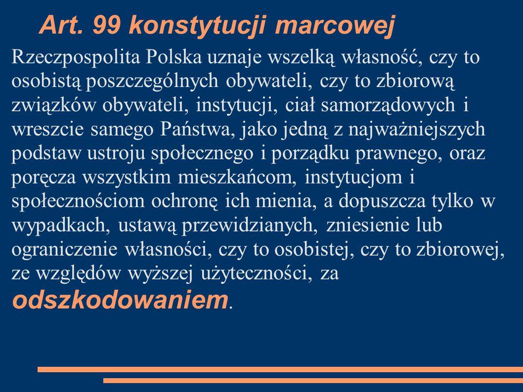Art. 99 konstytucji marcowej Rzeczpospolita Polska uznaje wszelką własność, czy to osobistą poszczególnych obywateli, czy to zbiorową związków obywate