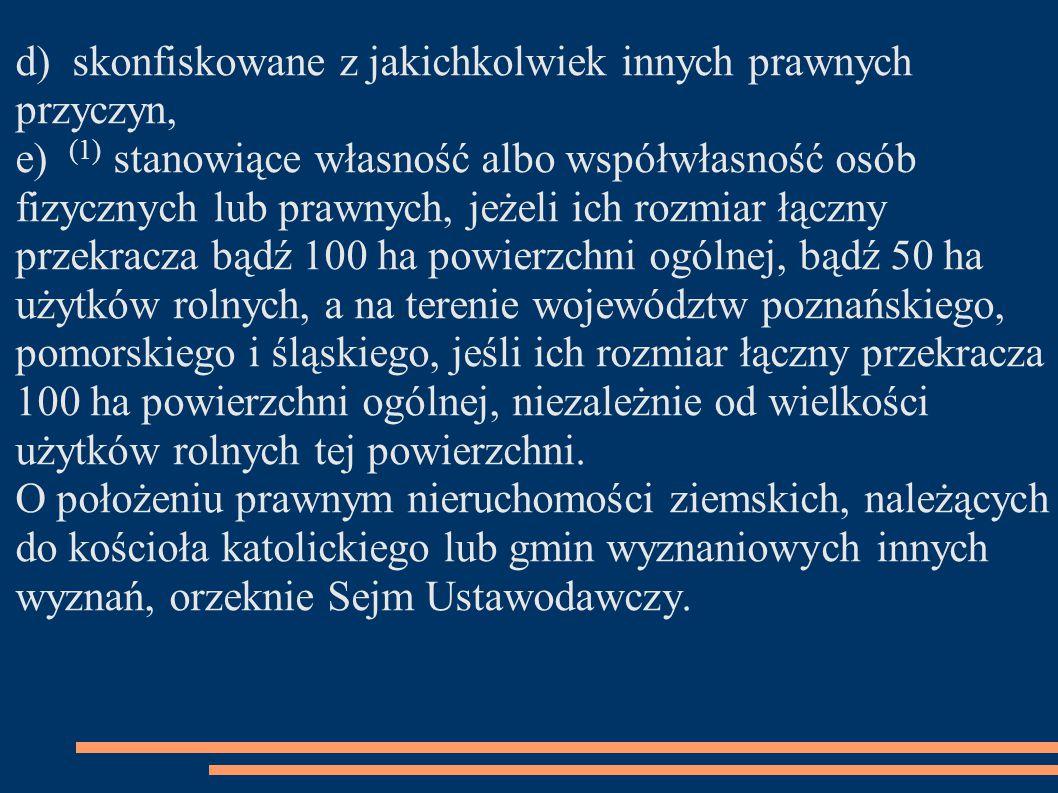 d) skonfiskowane z jakichkolwiek innych prawnych przyczyn, e) (1) stanowiące własność albo współwłasność osób fizycznych lub prawnych, jeżeli ich rozmiar łączny przekracza bądź 100 ha powierzchni ogólnej, bądź 50 ha użytków rolnych, a na terenie województw poznańskiego, pomorskiego i śląskiego, jeśli ich rozmiar łączny przekracza 100 ha powierzchni ogólnej, niezależnie od wielkości użytków rolnych tej powierzchni.