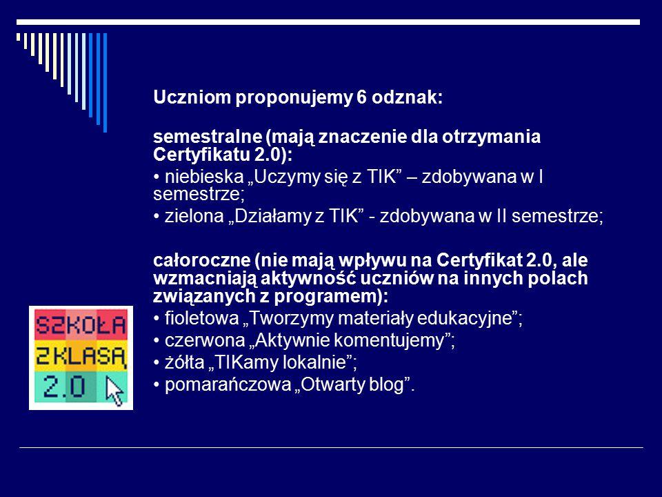 """Uczniom proponujemy 6 odznak: semestralne (mają znaczenie dla otrzymania Certyfikatu 2.0): niebieska """"Uczymy się z TIK – zdobywana w I semestrze; zielona """"Działamy z TIK - zdobywana w II semestrze; całoroczne (nie mają wpływu na Certyfikat 2.0, ale wzmacniają aktywność uczniów na innych polach związanych z programem): fioletowa """"Tworzymy materiały edukacyjne ; czerwona """"Aktywnie komentujemy ; żółta """"TIKamy lokalnie ; pomarańczowa """"Otwarty blog ."""