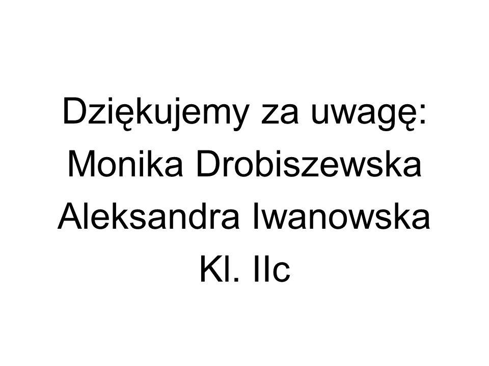Dziękujemy za uwagę: Monika Drobiszewska Aleksandra Iwanowska Kl. IIc