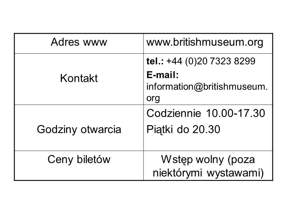 Adres wwwwww.britishmuseum.org Kontakt tel.: +44 (0)20 7323 8299 E-mail: information@britishmuseum. org Godziny otwarcia Codziennie 10.00-17.30 Piątki