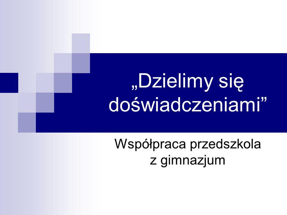 """""""Dzielimy się doświadczeniami"""" Współpraca przedszkola z gimnazjum"""