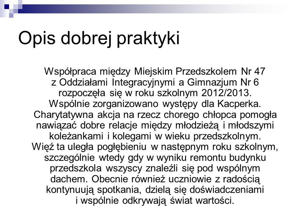 Opis dobrej praktyki Współpraca między Miejskim Przedszkolem Nr 47 z Oddziałami Integracyjnymi a Gimnazjum Nr 6 rozpoczęła się w roku szkolnym 2012/20