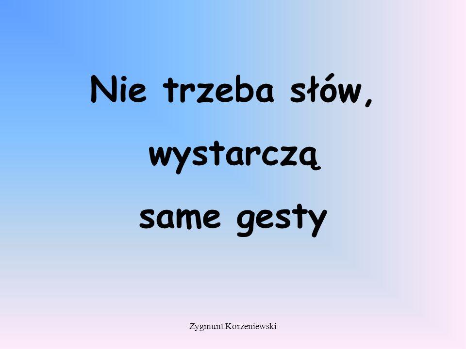 Nie trzeba słów, wystarczą same gesty Zygmunt Korzeniewski