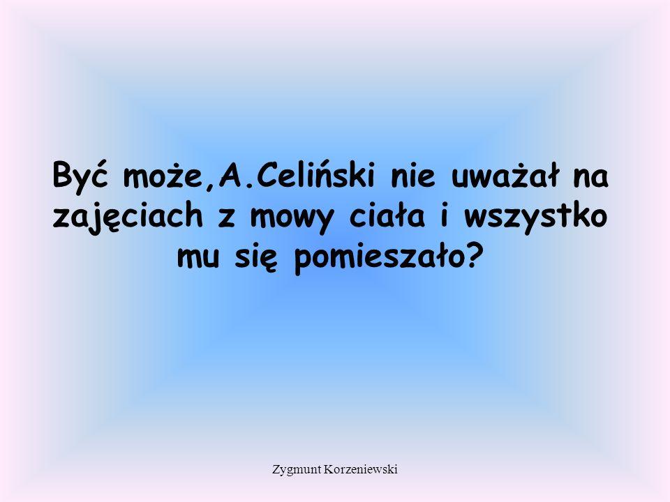 Być może,A.Celiński nie uważał na zajęciach z mowy ciała i wszystko mu się pomieszało.
