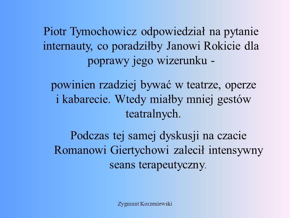 Piotr Tymochowicz odpowiedział na pytanie internauty, co poradziłby Janowi Rokicie dla poprawy jego wizerunku - powinien rzadziej bywać w teatrze, operze i kabarecie.