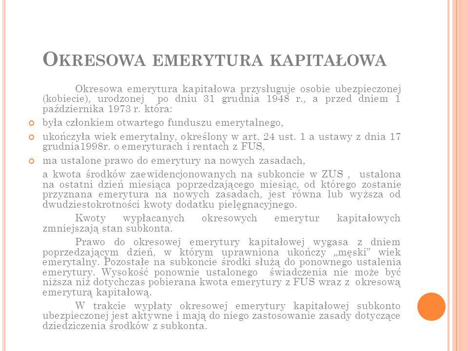 O KRESOWA EMERYTURA KAPITAŁOWA Okresowa emerytura kapitałowa przysługuje osobie ubezpieczonej (kobiecie), urodzonej po dniu 31 grudnia 1948 r., a prze