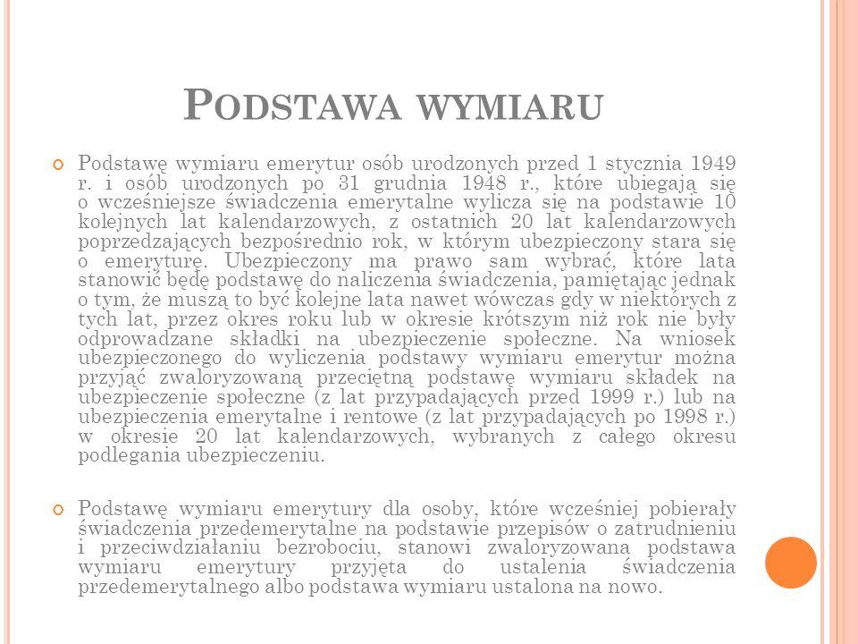 P ODSTAWA WYMIARU Podstawę wymiaru emerytur osób urodzonych przed 1 stycznia 1949 r. i osób urodzonych po 31 grudnia 1948 r., które ubiegają się o wcz