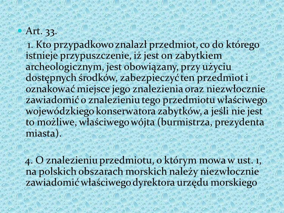 Art. 33. 1. Kto przypadkowo znalazł przedmiot, co do którego istnieje przypuszczenie, iż jest on zabytkiem archeologicznym, jest obowiązany, przy użyc