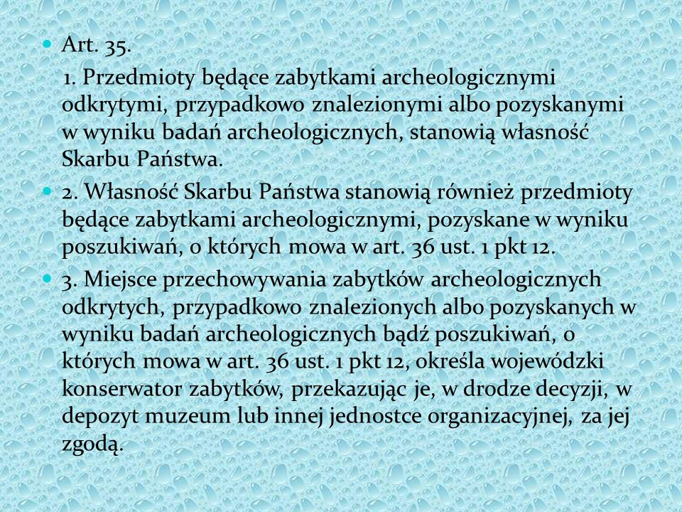 Art. 35. 1. Przedmioty będące zabytkami archeologicznymi odkrytymi, przypadkowo znalezionymi albo pozyskanymi w wyniku badań archeologicznych, stanowi