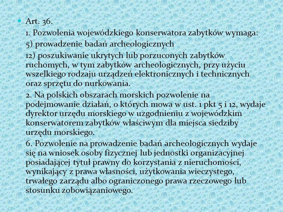 Art. 36. 1. Pozwolenia wojewódzkiego konserwatora zabytków wymaga: 5) prowadzenie badań archeologicznych 12) poszukiwanie ukrytych lub porzuconych zab