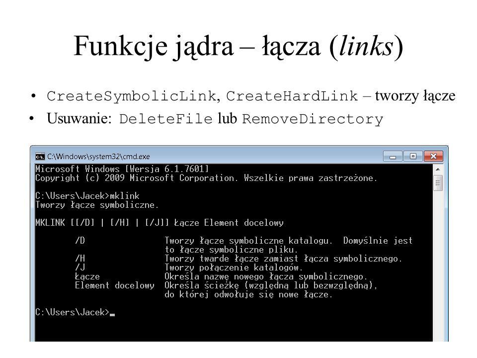 Funkcje jądra – łącza (links) CreateSymbolicLink, CreateHardLink – tworzy łącze Usuwanie: DeleteFile lub RemoveDirectory