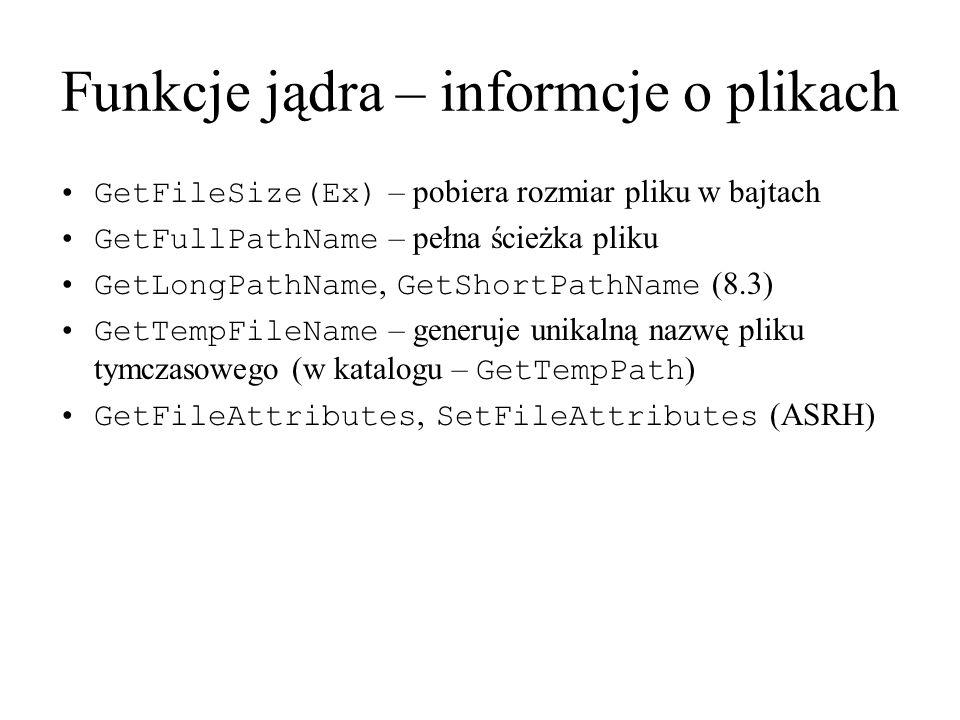 Funkcje jądra – informcje o plikach GetFileSize(Ex) – pobiera rozmiar pliku w bajtach GetFullPathName – pełna ścieżka pliku GetLongPathName, GetShortP