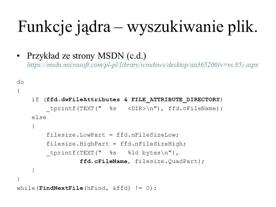 Funkcje jądra – wyszukiwanie plik. Przykład ze strony MSDN (c.d.) https://msdn.microsoft.com/pl-pl/library/windows/desktop/aa365200(v=vs.85).aspx do {