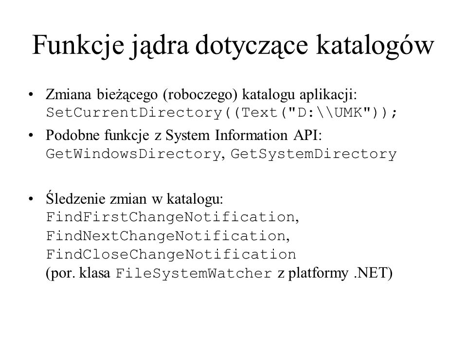 Funkcje jądra dotyczące katalogów Zmiana bieżącego (roboczego) katalogu aplikacji: SetCurrentDirectory((Text( D:\\UMK )); Podobne funkcje z System Information API: GetWindowsDirectory, GetSystemDirectory Śledzenie zmian w katalogu: FindFirstChangeNotification, FindNextChangeNotification, FindCloseChangeNotification (por.