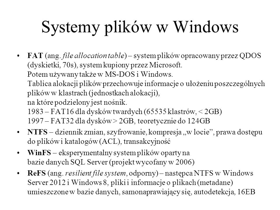 Systemy plików w Windows FAT (ang. file allocation table) – system plików opracowany przez QDOS (dyskietki, 70s), system kupiony przez Microsoft. Pote
