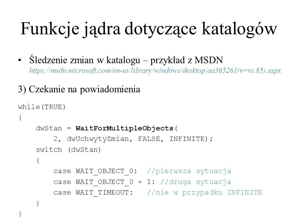Funkcje jądra dotyczące katalogów Śledzenie zmian w katalogu – przykład z MSDN https://msdn.microsoft.com/en-us/library/windows/desktop/aa365261(v=vs.85).aspx 3) Czekanie na powiadomienia while(TRUE) { dwStan = WaitForMultipleObjects( 2, dwUchwytyZmian, FALSE, INFINITE); switch (dwStan) { case WAIT_OBJECT_0: //pierwsza sytuacja case WAIT_OBJECT_0 + 1: //druga sytuacja case WAIT_TIMEOUT: //nie w przypadku INFINITE }