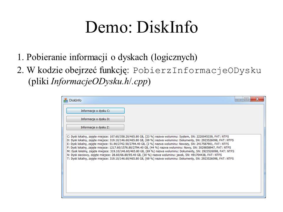 Demo: DiskInfo 1. Pobieranie informacji o dyskach (logicznych) 2. W kodzie obejrzeć funkcję: PobierzInformacjeODysku (pliki InformacjeODysku.h/.cpp)