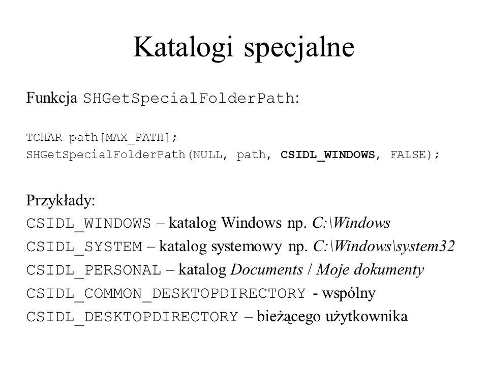 Katalogi specjalne Funkcja SHGetSpecialFolderPath : TCHAR path[MAX_PATH]; SHGetSpecialFolderPath(NULL, path, CSIDL_WINDOWS, FALSE); Przykłady: CSIDL_W