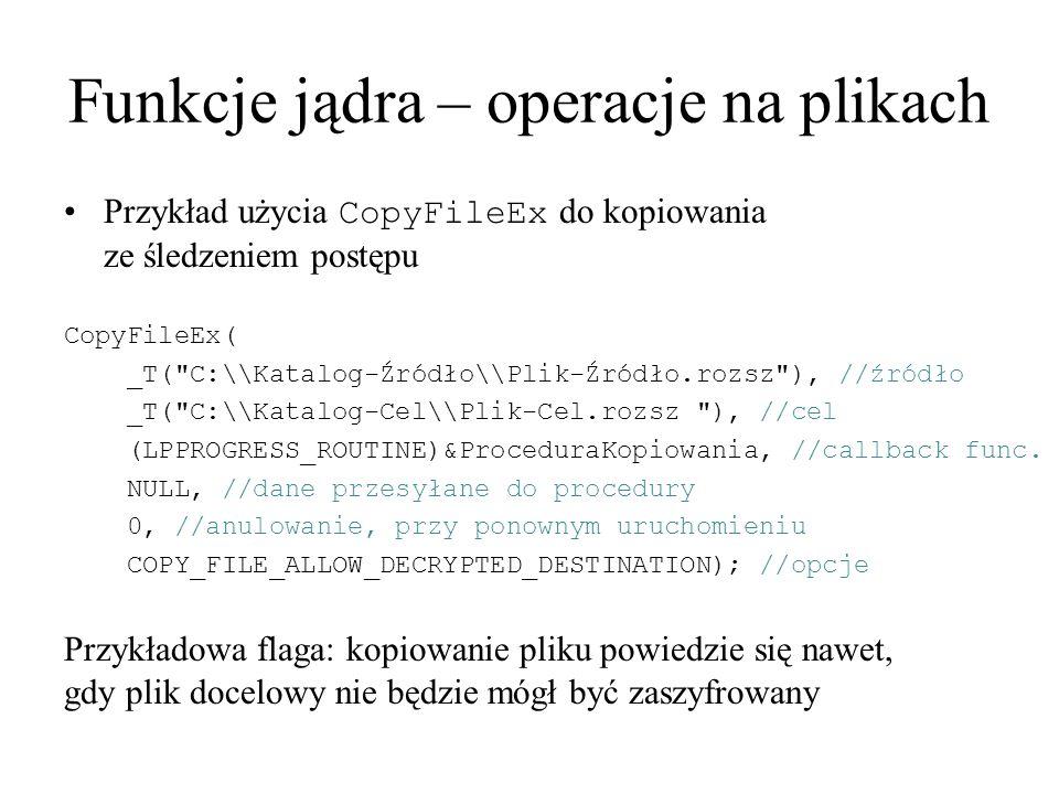 Funkcje jądra – operacje na plikach Przykład użycia CopyFileEx do kopiowania ze śledzeniem postępu CopyFileEx( _T(