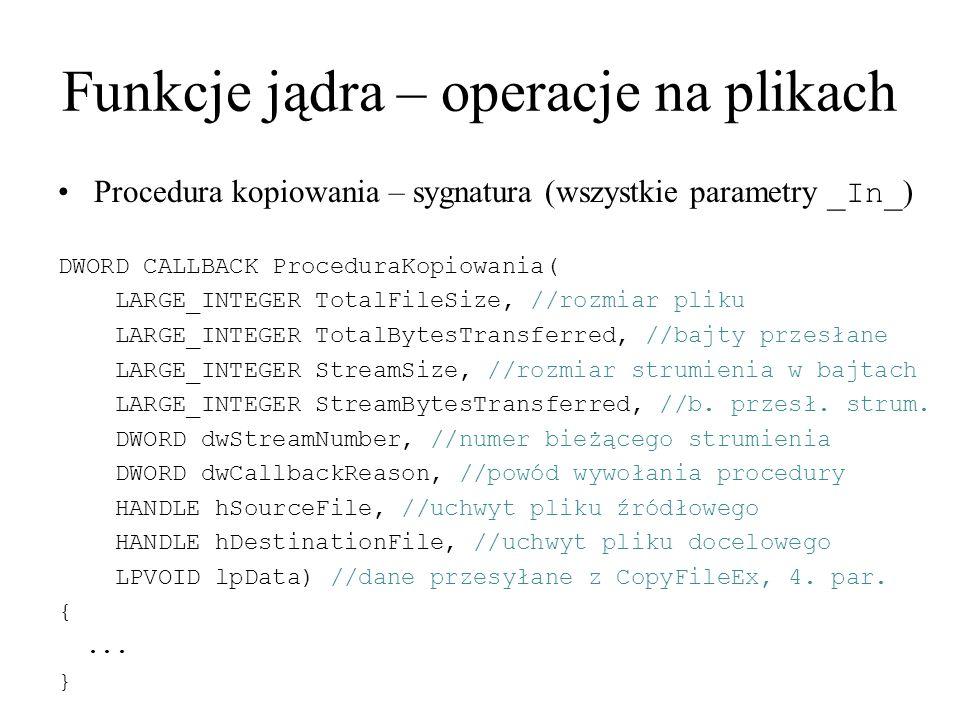 Funkcje jądra – operacje na plikach Procedura kopiowania – sygnatura (wszystkie parametry _In_ ) DWORD CALLBACK ProceduraKopiowania( LARGE_INTEGER Tot