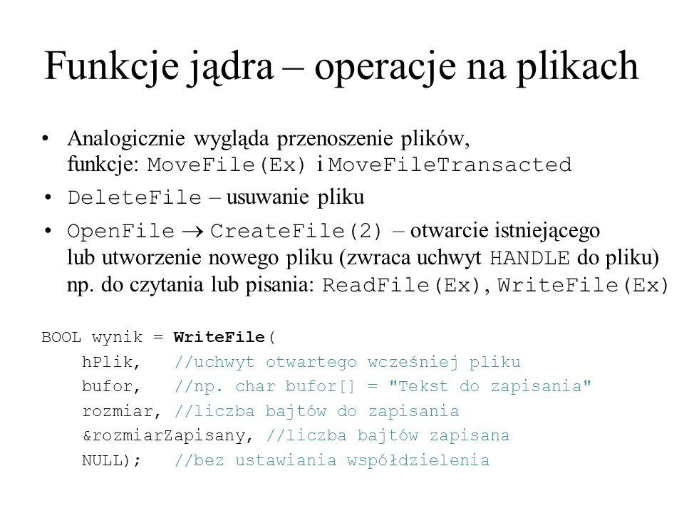 Funkcje jądra – operacje na plikach Analogicznie wygląda przenoszenie plików, funkcje: MoveFile(Ex) i MoveFileTransacted DeleteFile – usuwanie pliku O