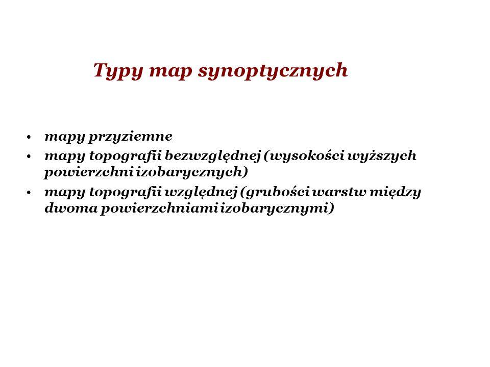 Typy map synoptycznych mapy przyziemne mapy topografii bezwzględnej (wysokości wyższych powierzchni izobarycznych) mapy topografii względnej (grubości