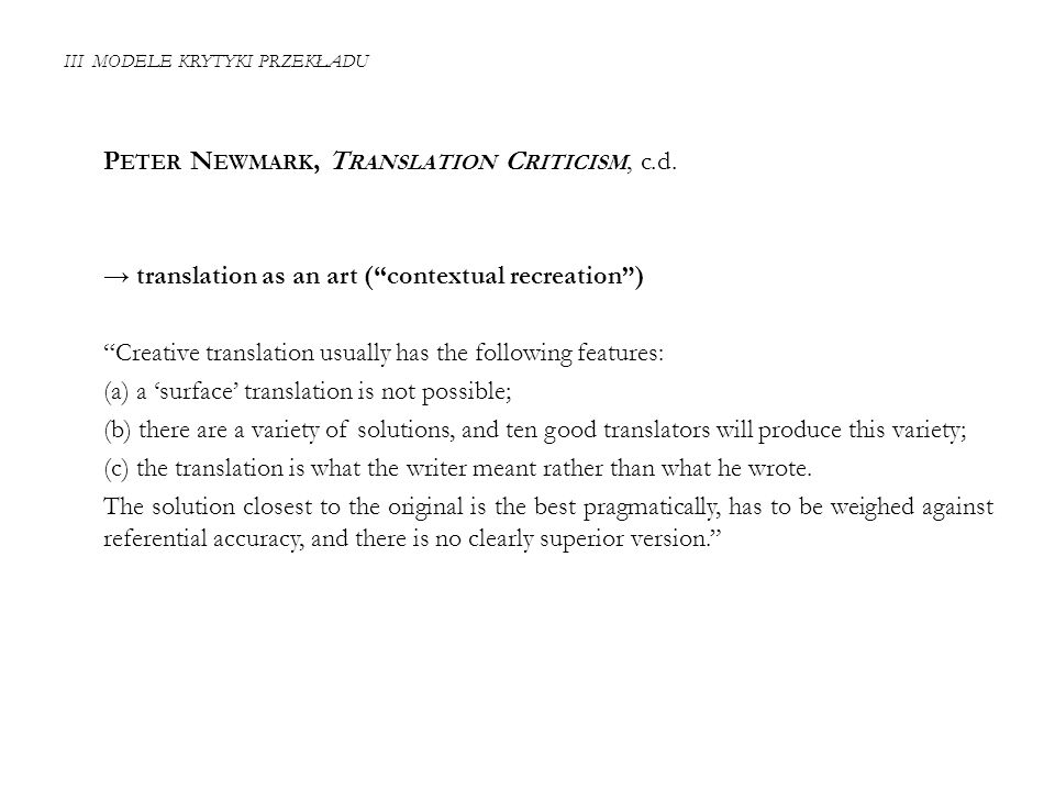 "III MODELE KRYTYKI PRZEKŁADU P ETER N EWMARK, T RANSLATION C RITICISM, c.d. → translation as an art (""contextual recreation"") ""Creative translation us"