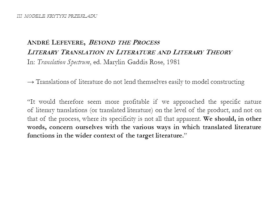 III MODELE KRYTYKI PRZEKŁADU A NDRÉ L EFEVERE, B EYOND THE P ROCESS L ITERARY T RANSLATION IN L ITERATURE AND L ITERARY T HEORY In: Translation Spectrum, ed.