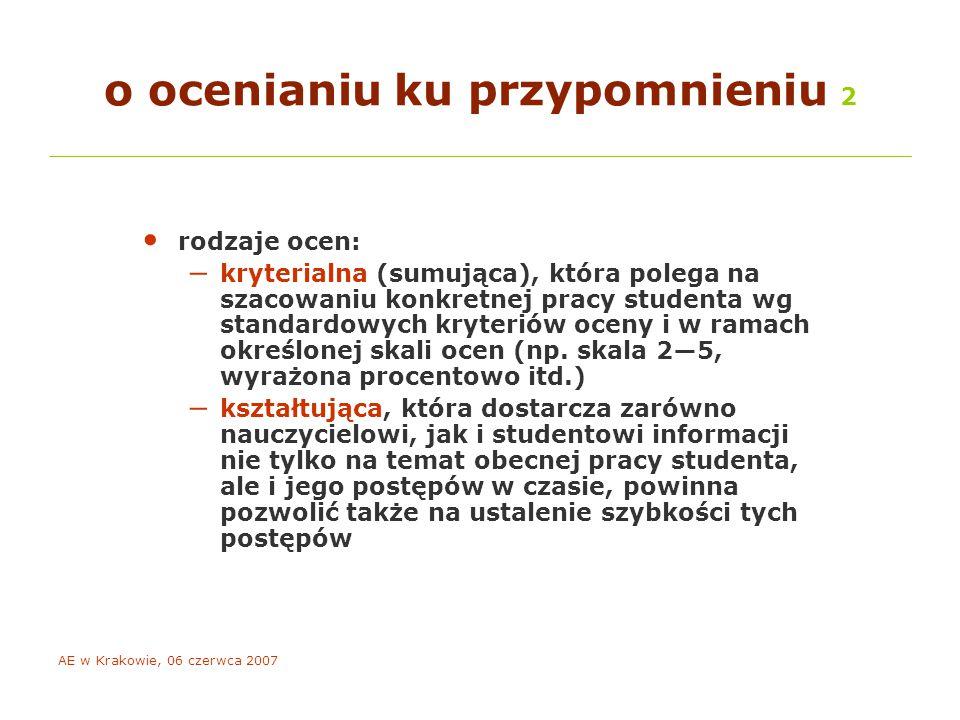 AE w Krakowie, 06 czerwca 2007 o ocenianiu ku przypomnieniu 2 rodzaje ocen: – kryterialna (sumująca), która polega na szacowaniu konkretnej pracy studenta wg standardowych kryteriów oceny i w ramach określonej skali ocen (np.
