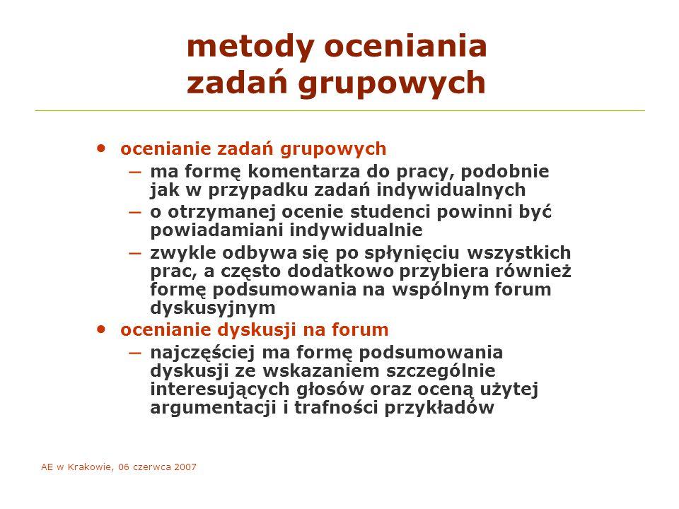 AE w Krakowie, 06 czerwca 2007 metody oceniania zadań grupowych ocenianie zadań grupowych – ma formę komentarza do pracy, podobnie jak w przypadku zadań indywidualnych – o otrzymanej ocenie studenci powinni być powiadamiani indywidualnie – zwykle odbywa się po spłynięciu wszystkich prac, a często dodatkowo przybiera również formę podsumowania na wspólnym forum dyskusyjnym ocenianie dyskusji na forum – najczęściej ma formę podsumowania dyskusji ze wskazaniem szczególnie interesujących głosów oraz oceną użytej argumentacji i trafności przykładów