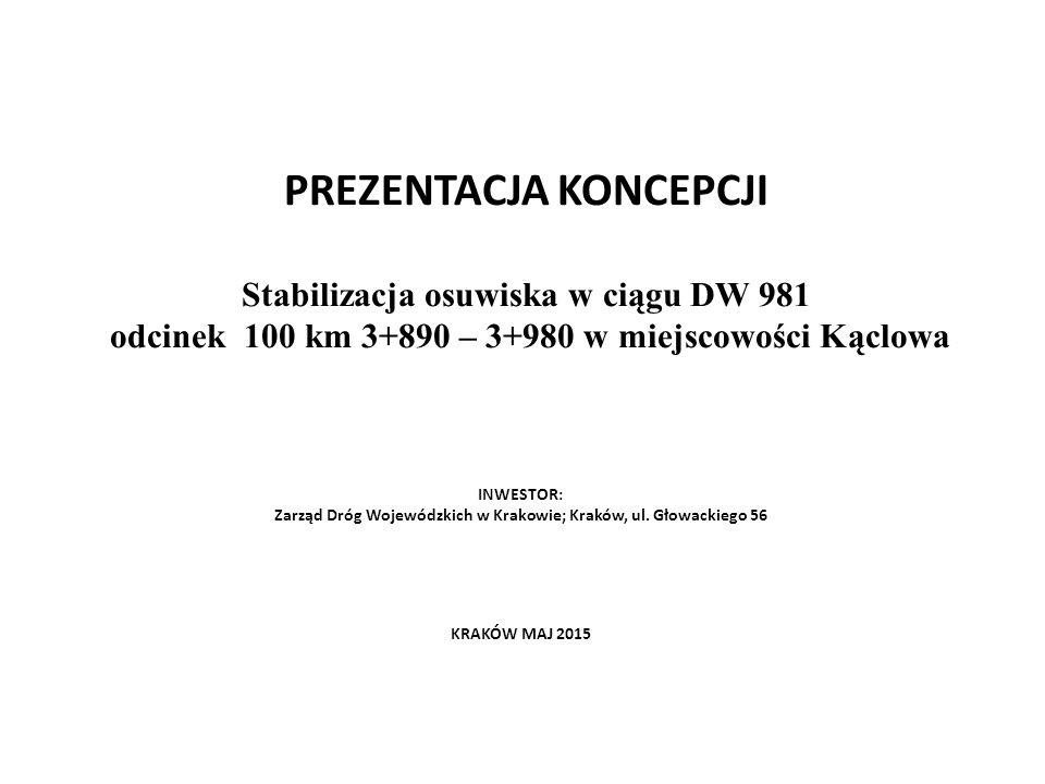 PREZENTACJA KONCEPCJI Stabilizacja osuwiska w ciągu DW 981 odcinek 100 km 3+890 – 3+980 w miejscowości Kąclowa INWESTOR: Zarząd Dróg Wojewódzkich w Krakowie; Kraków, ul.