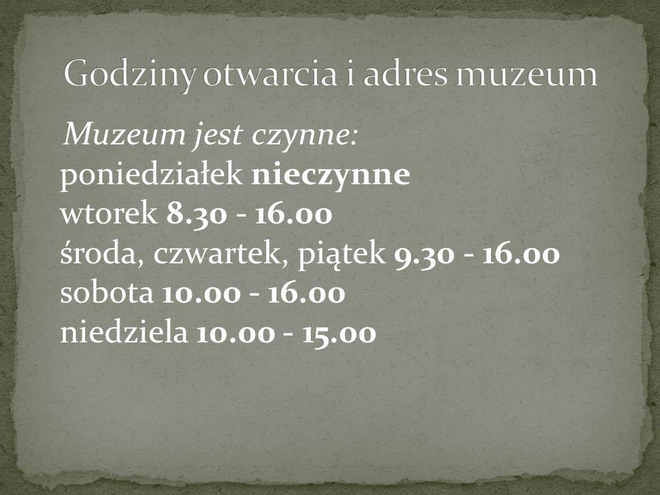 Muzeum jest czynne: poniedziałek nieczynne wtorek 8.30 - 16.00 środa, czwartek, piątek 9.30 - 16.00 sobota 10.00 - 16.00 niedziela 10.00 - 15.00