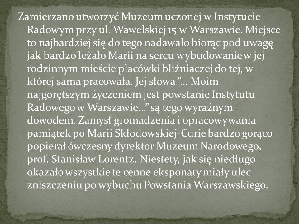 Zamierzano utworzyć Muzeum uczonej w Instytucie Radowym przy ul. Wawelskiej 15 w Warszawie. Miejsce to najbardziej się do tego nadawało biorąc pod uwa