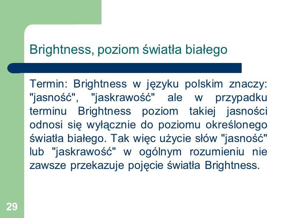 29 Brightness, poziom światła białego Termin: Brightness w języku polskim znaczy: jasność , jaskrawość ale w przypadku terminu Brightness poziom takiej jasności odnosi się wyłącznie do poziomu określonego światła białego.