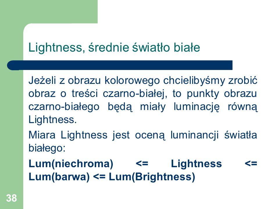 38 Lightness, średnie światło białe Jeżeli z obrazu kolorowego chcielibyśmy zrobić obraz o treści czarno-białej, to punkty obrazu czarno-białego będą miały luminację równą Lightness.