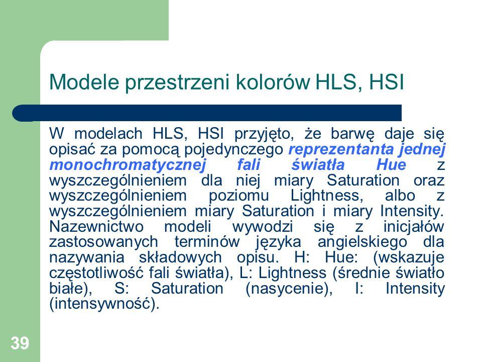 39 Modele przestrzeni kolorów HLS, HSI W modelach HLS, HSI przyjęto, że barwę daje się opisać za pomocą pojedynczego reprezentanta jednej monochromatycznej fali światła Hue z wyszczególnieniem dla niej miary Saturation oraz wyszczególnieniem poziomu Lightness, albo z wyszczególnieniem miary Saturation i miary Intensity.