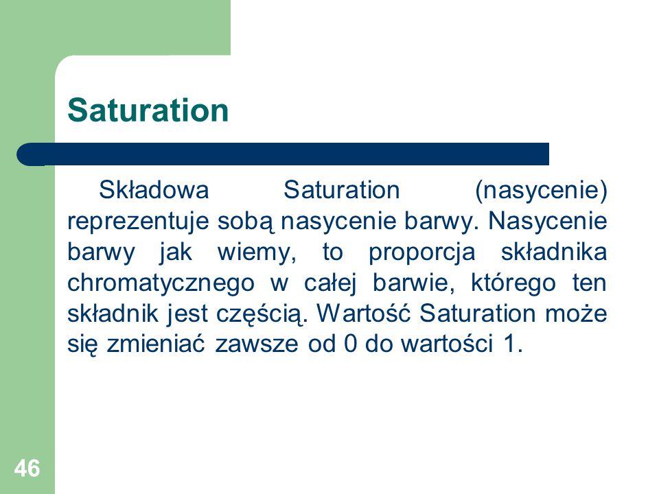 46 Saturation Składowa Saturation (nasycenie) reprezentuje sobą nasycenie barwy.